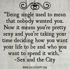 PREACH! Being single used to mean that nobody wanted you. Now it means you're pretty sexy and you're taking your time deciding how you want your life to be and who you want to spend it with. -Sex and the City by deeplifequotes, via Flickr