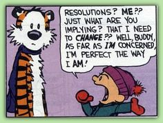 Resolutions?  ME?? Just what are you implying? That I need to change?? Well, Buddy, as far as I'm concerned I'm perfect the way I AM!