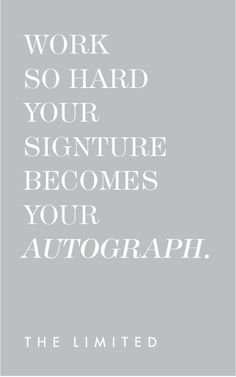 Work so hard your signature becomes your autograph. #wellsaid #wordstoliveby #quotes #TheLimited #WorkHard #Signature #WellSuited
