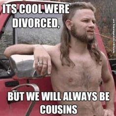 Its Cool Were Divorced Funny Cousins Redneck Humor Meme