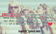 A best friend wont agree with you to make you happy. If anything, theyll say what needs to be said, no matter if u want to hear it or not.