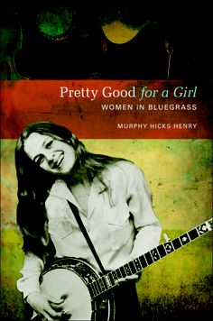 Pretty Good for a Girl – Murphy Henry's book on the history of women in bluegrass books, timebluegrass music, music book, bluegrass banjo, blue grass