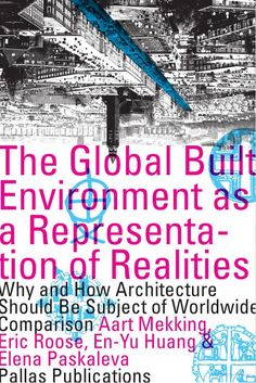 The Global Built Environment as a Representation of Realities: Why and how Architecture Should be Subject of Worldwide Comparison edited by Aart J. J. Mekking, Eric Roose, En-Yu Huang and Elena Paskaleva