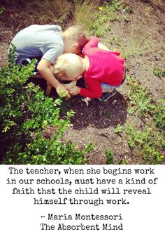 The teacher, when she begins work in our schools, must have a kind of faith that the child will reveal himself through work. ~ Maria Montessori, The Absorbent Mind