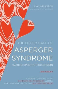 The Other Half of Asperger Syndrome (Autism Spectrum Disorder): A Guide to Living in an Intimate Relationship with a Partner who is on the A...