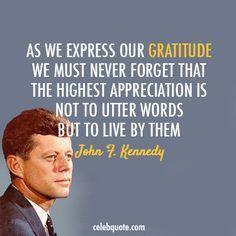 As we express our gratitude we must never forget that the highest appreciation is not to utter words but to live by them. -John F Kennedy Quotes   http://aboutjfk.com/?p=124
