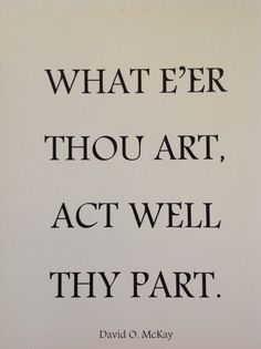 What e'er thou art, act well thy part. Originally quoted by Shakespeare.