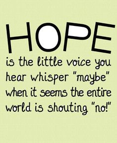 Hope Is The Little Voice You Hear Whisper Maybe, When It Seems The Entire World Is Shouting No