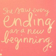 she saw every ending as a new beginning