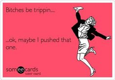 bitches be trippin! #ecards #funny