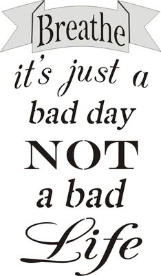 Breathe It's a bad day not a bad Life
