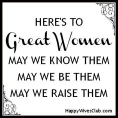 Heres to great women. May we know them. May we be them. May we raise them.