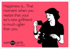 Happiness is... That moment when you realize that your ex's new girlfriend is much uglier than you.