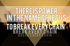There is power in the name of Jesus to break every chain, and everything that is holding me back! I AM SET FREE!