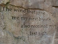 """The wind that gave me my first breath also received my last sigh..."""