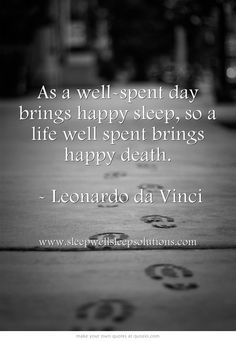 As a well-spent day brings happy sleep, so a life well spent brings happy death.  - Leonardo da Vinci
