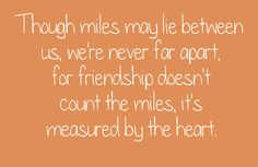 Though miles may lie between us, we're never far apart, for friendship doesn't count the miles, it's measured by the heart.