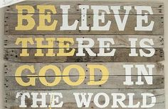Believe there is good in the world and be that good!