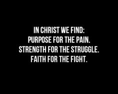 In Christ we find: Purpose for the pain, Strength for the struggle & Faith for the fight.