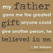 This is so true of my Dad.  He has always thought I could do anything I set my mind to, even when I doubted myself.  I'm a for lucky woman to have such a Dad!