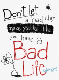 Don't let a bad day make you feel like you have a bad life. I need to remeber this especially for today...