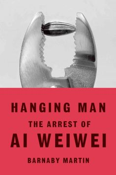 Hanging man : the arrest of Ai Weiwei / Barnaby Martin.