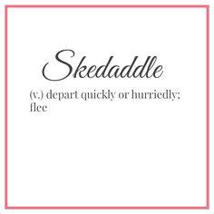 You better skedaddle!
