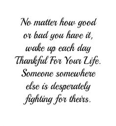 No matter how good or bad you have it, wake up each day Thankful...