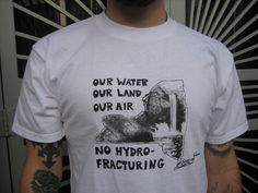Anti-fracking shirt.  I'd like to make one with a Pennsylvania image.