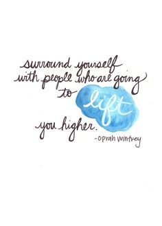 Surround yourself with people who are going to lift you higher