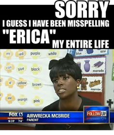 "Sorry I Guess i have been misspelling ""Erica"" My Entire Life"