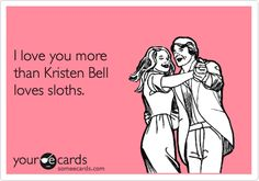 """""""I love you more than Kristen Bell loves sloths."""" (And if you've seen the video, you know how much that is!)"""