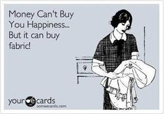 Money can't buy you happiness...but it can buy you fabric