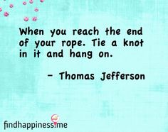 When you reach the end of your rope, tie a knot in it and hang on - Thomas Jefferson Quote