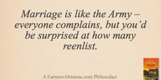 Marriage is like the Army – everyone complains, but you'd be surprised at how many reenlist. - A Farmers' Almanac Philosofact farmer