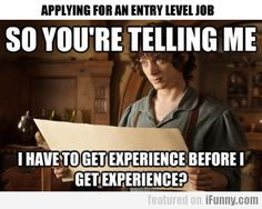 It's even worse when you are trying to move up and they say you don't have enough experience.