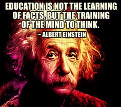 """""""Education is not the learning of facts but the training of the mind to think"""""""