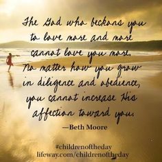The God who beckons you to love more and more cannot love you more. No matter how you grow in diligence and obedience, you cannot increase His affections for you.  #childrenoftheday