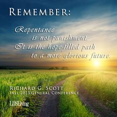 """""""Remember: Repentance is not punishment It is the hope-filled path to a more glorious future."""" Richard G. Scott #ldsconf #lds #ldsquotes #mormon"""