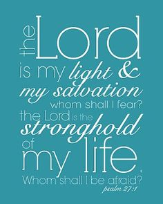 Psalm 27:1 (KJV) ~~ The Lord is my light and my salvation; whom shall I fear? the Lord is the strength of my life; of whom shall I be afraid?