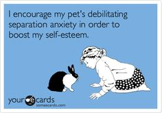 I encourage my pet's debilitating separation anxiety in order to boost my self-esteem.