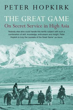 """Peter Hopkirk's brilliant book on  the strategic rivalry and conflict between the British Empire and the Russian Empire for supremacy in Central Asia. The term """"The Great Game"""" is usually attributed to Arthur Conolly (1807–1842), an intelligence officer of the British East India Company's Sixth Bengal Light Cavalry. It was introduced into mainstream consciousness by British novelist Rudyard Kipling in his novel Kim (1901).  Wikipedia."""