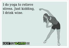 I do yoga to relieve stress. Just kidding, I drink wine.