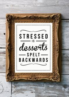 "Stressed is ""Desserts"" spelt backwards."