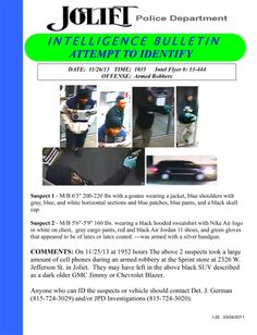 On 11/25/13 at 7:52 pm the pictured suspects took a large amount of cell phones during an armed robbery at the Sprint store at 2326 W. Jefferson St. in Joliet. They may have left in the above black SUV described as a dark older GMC Jimmy or Chevrolet Blazer.
