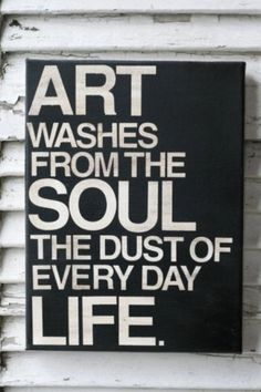 Art washes from the soul, the dust of every day life <3