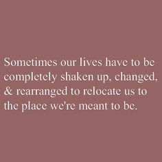 Sometimes our lives have to be completely shaken up, changed, & rearranged to relocate us to the place we're meant to be. This is so darn true!!!
