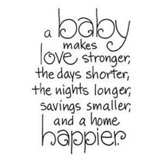 """""""A baby makes love stronger, the days shorter, the nights longer, savings smaller, and a home happier. """" 