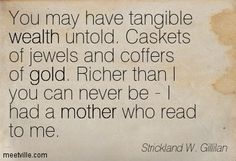 You may have tangible wealth untold. Caskets of jewels and coffers of gold. Richer than I you can never be - I had a mother who read to me. Strickland W. Gillilan