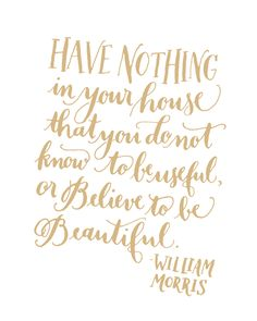 """Have nothing in your house that you do not know to be useful, or believe to be beautiful"" - William Morris"